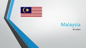 Malaysia By Ashlyn Facts about Malaysia The population