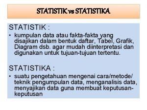 STATISTIK vs STATISTIKA STATISTIK kumpulan data atau faktafakta