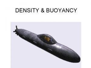 DENSITY BUOYANCY BUOYANCY BUOYANCY the ability to float