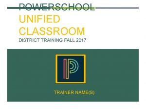 POWERSCHOOL UNIFIED CLASSROOM DISTRICT TRAINING FALL 2017 TRAINER