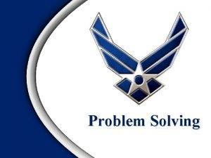 Problem Solving Overview Objective of Problem Solving AF
