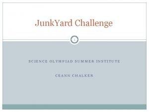 Junk Yard Challenge 1 SCIENCE OLYMPIAD SUMMER INSTITUTE