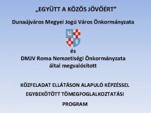 EGYTT A KZS JVRT Dunajvros Megyei Jog Vros