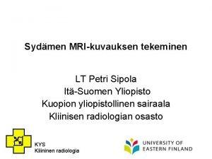 Sydmen MRIkuvauksen tekeminen LT Petri Sipola ItSuomen Yliopisto