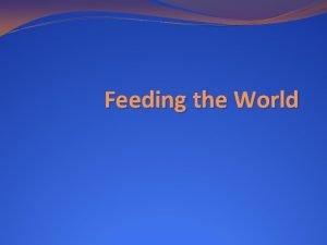 Feeding the World Feeding the World Famine is