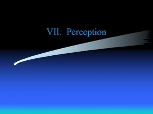 VII Perception Sensation raw material for perception started