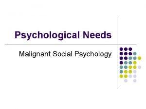 Psychological Needs Malignant Social Psychology Psychological Needs l