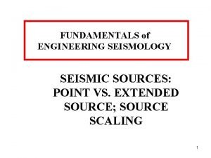 FUNDAMENTALS of ENGINEERING SEISMOLOGY SEISMIC SOURCES POINT VS