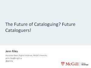 The Future of Cataloguing Future Cataloguers Jenn Riley