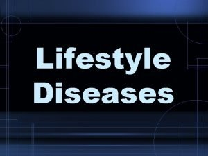 Lifestyle Diseases 1 Lifestyle diseases Diseases caused partly