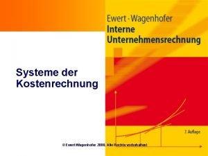 Systeme der Kostenrechnung EwertWagenhofer 2008 Alle Rechte vorbehalten