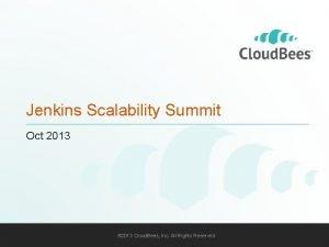 Jenkins Scalability Summit Oct 2013 2013 Cloud Bees