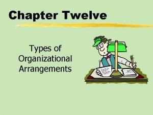 Chapter Twelve Types of Organizational Arrangements Chapter Twelve