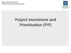 Project Investment and Prioritisation PIP PIP Process why