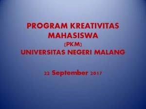 PROGRAM KREATIVITAS MAHASISWA PKM UNIVERSITAS NEGERI MALANG 22