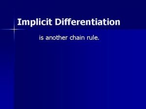 Implicit Differentiation is another chain rule Implicit Differentiation