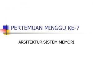 PERTEMUAN MINGGU KE7 ARSITEKTUR SISTEM MEMORI KARAKTERISTIK MEMORI