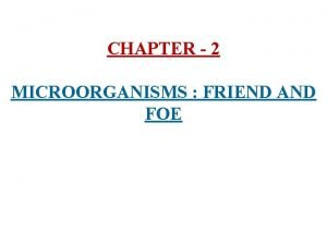 CHAPTER 2 MICROORGANISMS FRIEND AND FOE 1 Microorganisms