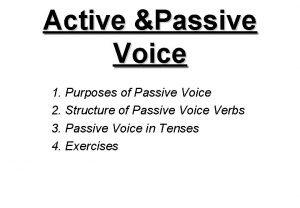 Active Passive Voice 1 Purposes of Passive Voice