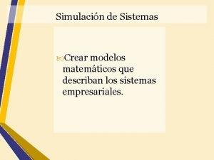 Simulacin de Sistemas Crear modelos matemticos que describan