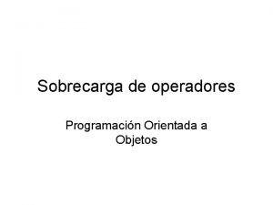 Sobrecarga de operadores Programacin Orientada a Objetos Operadores
