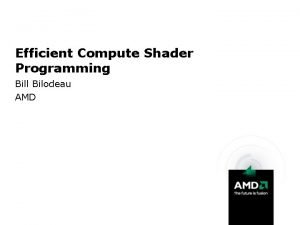 Efficient Compute Shader Programming Bill Bilodeau AMD Topics