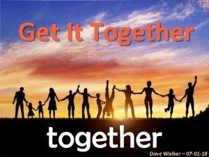 Get It Together Dave Walker 07 01 18