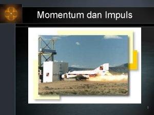 Momentum dan Impuls 1 Dalam mekanika benda bergerak