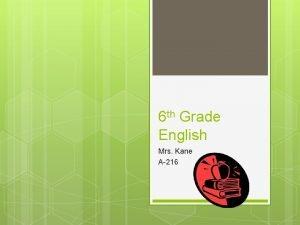 6 th Grade English Mrs Kane A216 Mrs