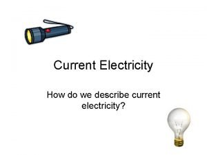 Current Electricity How do we describe current electricity