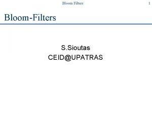 Bloom Filters BloomFilters S Sioutas CEIDUPATRAS 1 Bloom