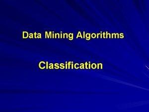 Data Mining Algorithms Classification Classification Outline Goal Provide