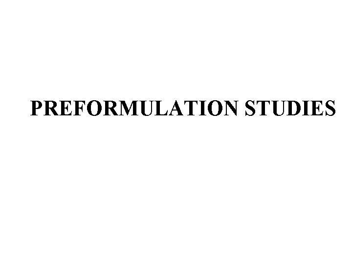 PREFORMULATION STUDIES Considerations before preformulation studies Before initiation