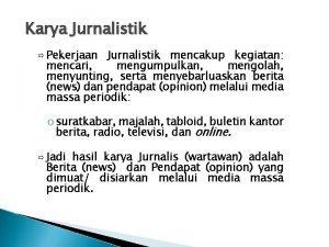 Karya Jurnalistik Pekerjaan Jurnalistik mencakup kegiatan mencari mengumpulkan