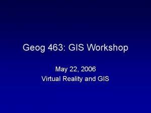 Geog 463 GIS Workshop May 22 2006 Virtual
