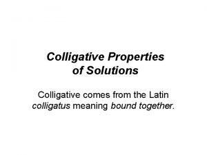 Colligative Properties of Solutions Colligative comes from the