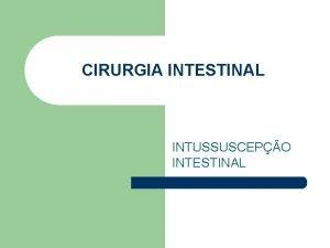 CIRURGIA INTESTINAL INTUSSUSCEPO INTESTINAL CONCEITO Invaginao de um