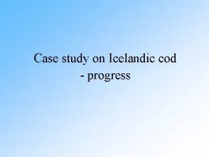 Case study on Icelandic cod progress Atlantic cod