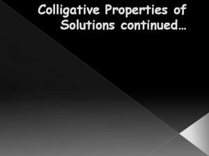 Colligative Properties of Solutions continued Solute A solute
