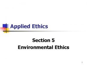 Applied Ethics Section 5 Environmental Ethics 1 Environmental