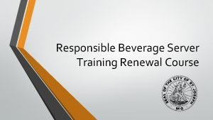 Responsible Beverage Server Training Renewal Course Responsible Beverage