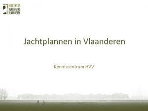 Jachtplannen in Vlaanderen Kenniscentrum HVV Jachtrechten en jachtplan