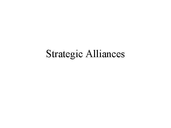 Strategic Alliances Motivation for Strategic Alliances Technology Exchange