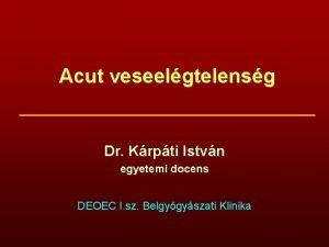 Acut veseelgtelensg Dr Krpti Istvn egyetemi docens DEOEC