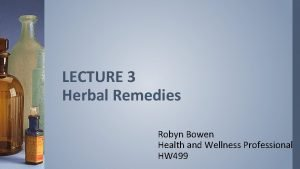 LECTURE 3 Herbal Remedies Robyn Bowen Health and