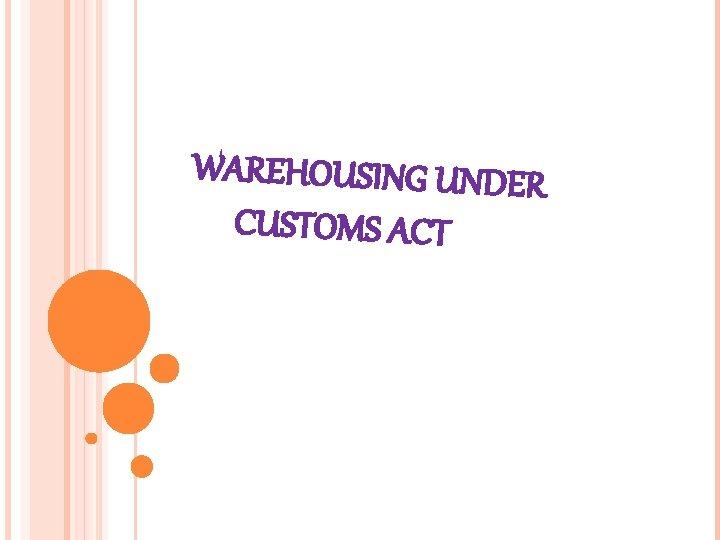 WAREHOUSING U CUSTOMS ACT NDER WAREHOUSING Warehousing is