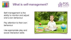 What is selfmanagement Selfmanagement is the ability to