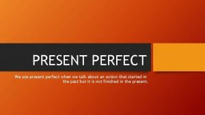 PRESENT PERFECT We use present perfect when we