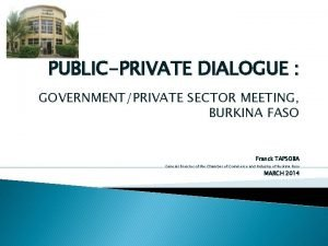 PUBLICPRIVATE DIALOGUE GOVERNMENTPRIVATE SECTOR MEETING BURKINA FASO Franck