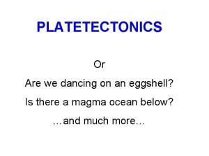 PLATETECTONICS Or Are we dancing on an eggshell